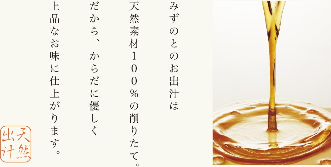 みずのとのお出汁は天然素材100%の削りたて。だから、からだに優しく上品なお味に仕上がります。